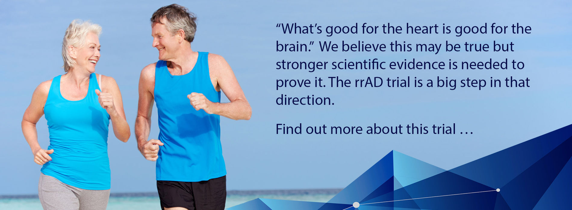 """What's good for the heart is good for the brain.""  We believe this may be true but stronger scientific evidence is needed to prove it. The rrAD trial is a big step in that direction.  Find out more about this trial"